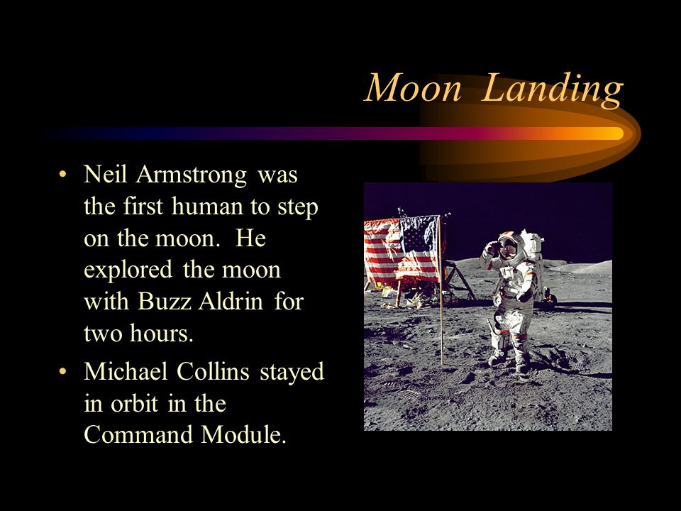 Moon Landing Neil Armstrong was the first human to step on the moon. He explored the moon with Buzz Aldrin for two hours.