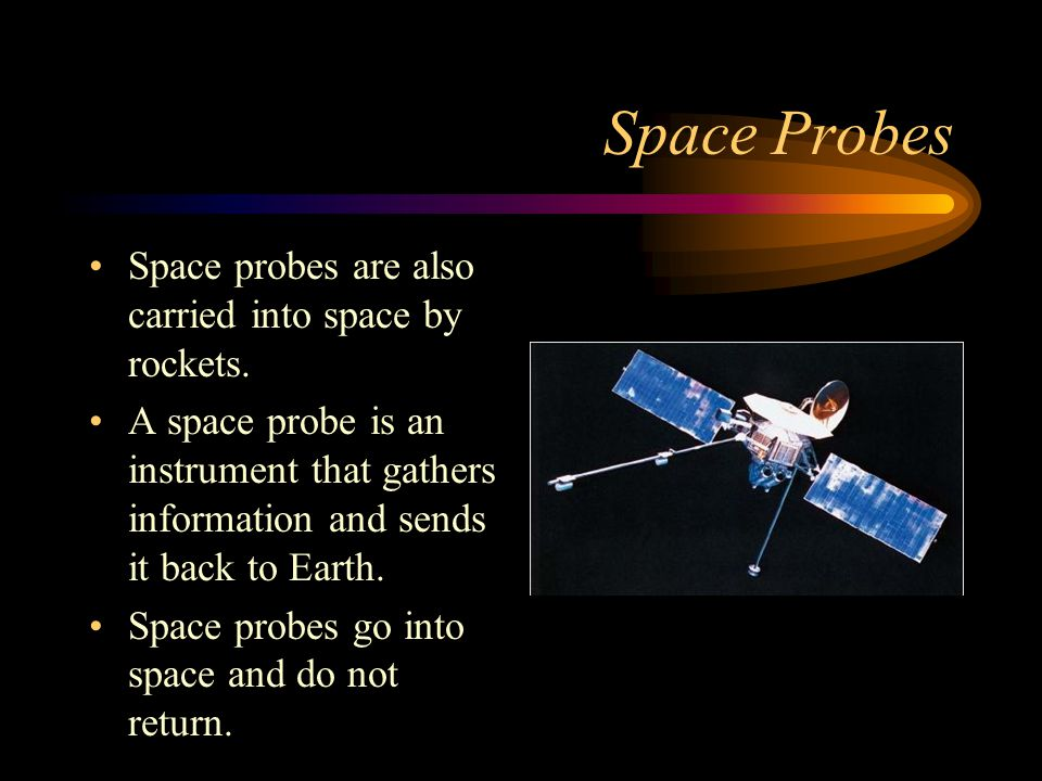 Space Probes Space probes are also carried into space by rockets.