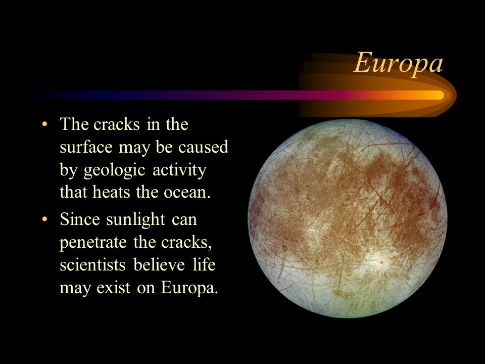 Europa The cracks in the surface may be caused by geologic activity that heats the ocean.
