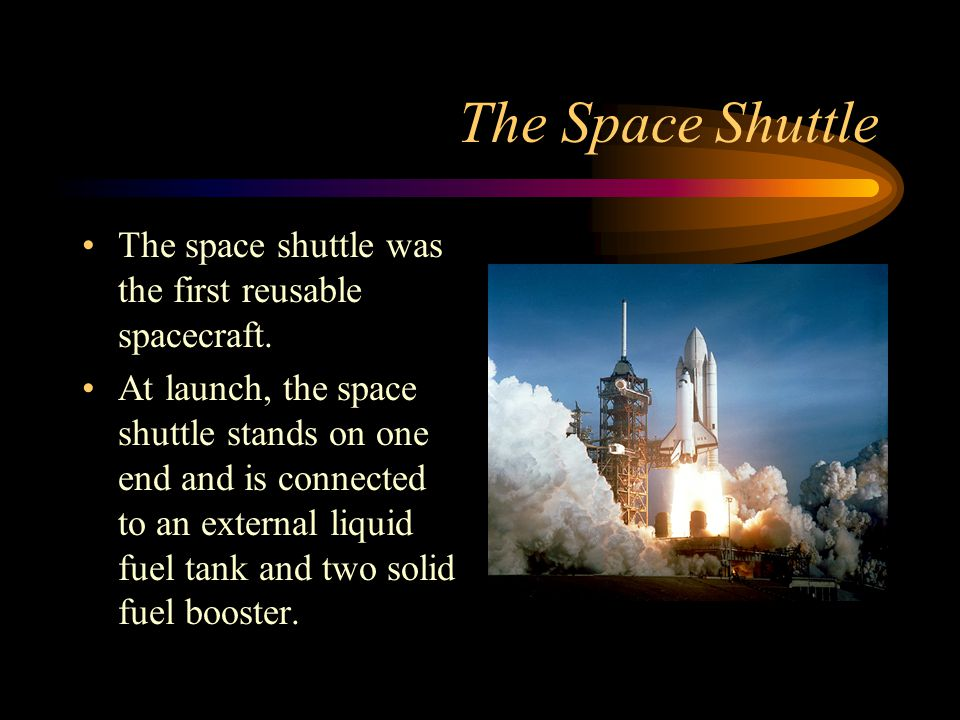 The Space Shuttle The space shuttle was the first reusable spacecraft.