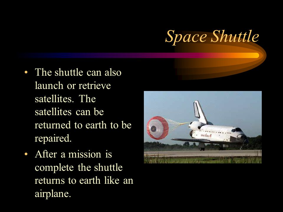 Space Shuttle The shuttle can also launch or retrieve satellites. The satellites can be returned to earth to be repaired.