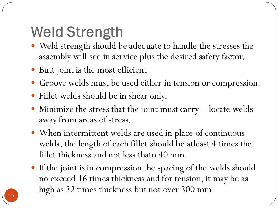 Weld Strength Weld strength should be adequate to handle the stresses the assembly will see in service plus the desired safety factor.
