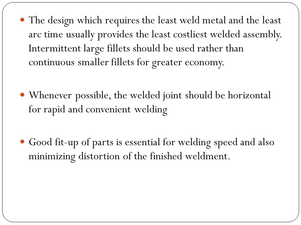 The design which requires the least weld metal and the least arc time usually provides the least costliest welded assembly. Intermittent large fillets should be used rather than continuous smaller fillets for greater economy.