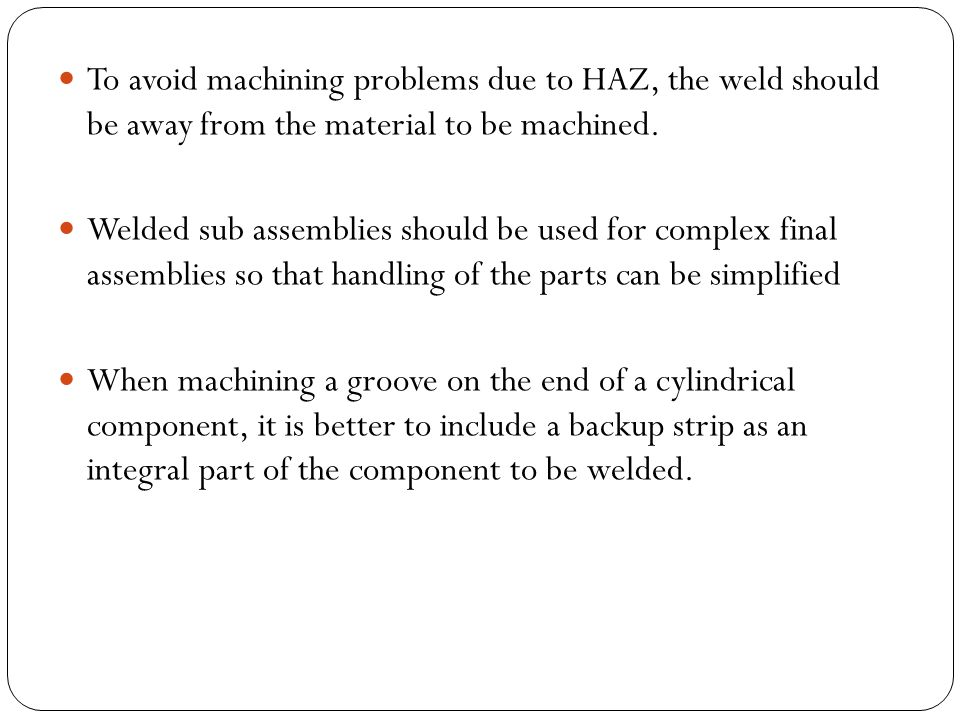 To avoid machining problems due to HAZ, the weld should be away from the material to be machined.