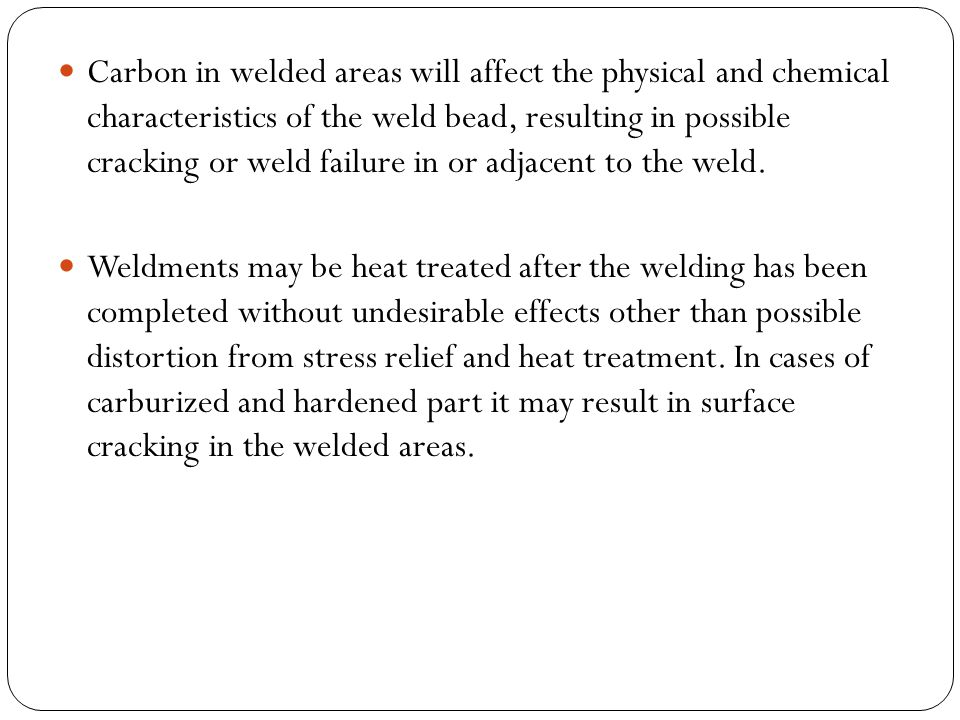 Carbon in welded areas will affect the physical and chemical characteristics of the weld bead, resulting in possible cracking or weld failure in or adjacent to the weld.