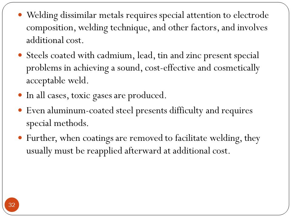 Welding dissimilar metals requires special attention to electrode composition, welding technique, and other factors, and involves additional cost.