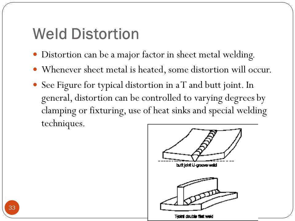 Weld Distortion Distortion can be a major factor in sheet metal welding. Whenever sheet metal is heated, some distortion will occur.