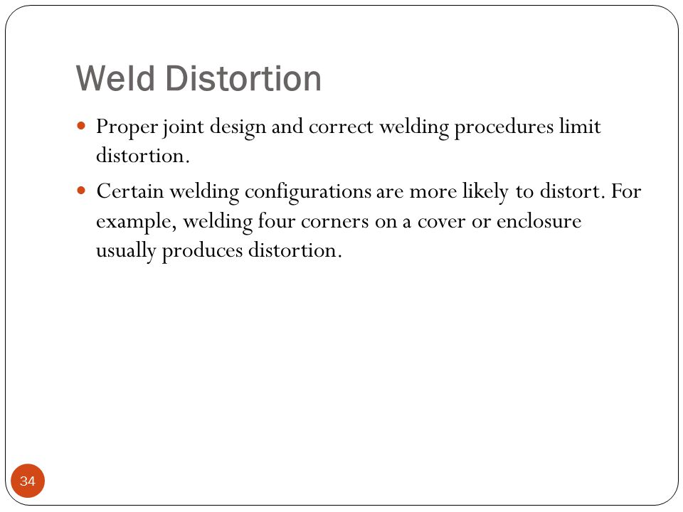 Weld Distortion Proper joint design and correct welding procedures limit distortion.