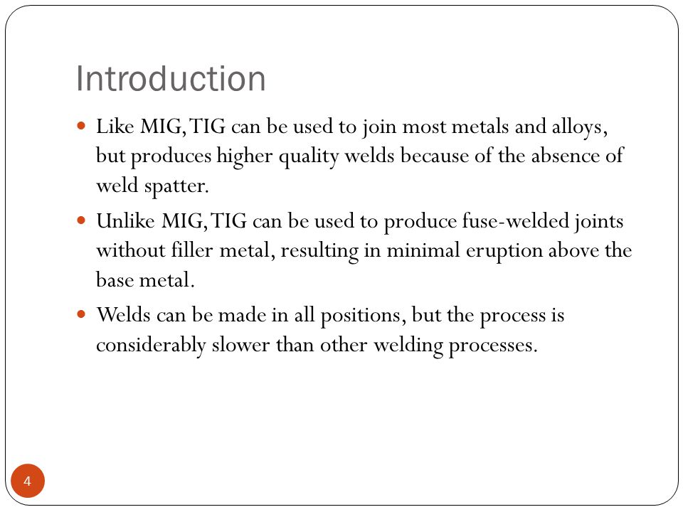 Introduction Like MIG, TIG can be used to join most metals and alloys, but produces higher quality welds because of the absence of weld spatter.