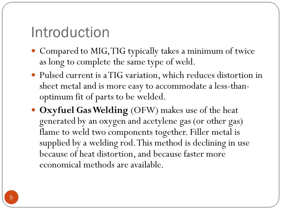 Introduction Compared to MIG, TIG typically takes a minimum of twice as long to complete the same type of weld.