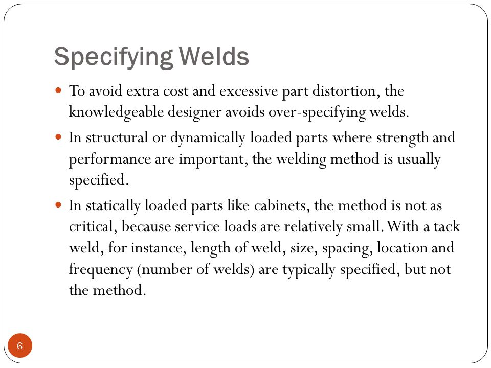 Specifying Welds To avoid extra cost and excessive part distortion, the knowledgeable designer avoids over-specifying welds.