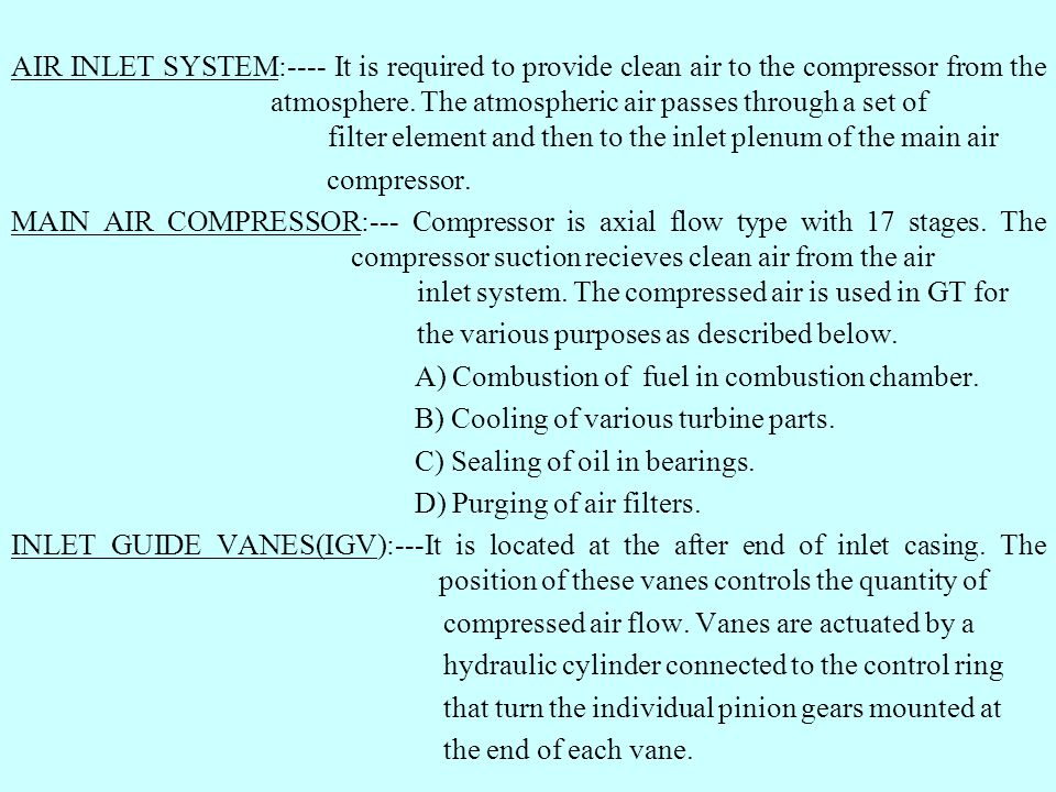 AIR INLET SYSTEM:---- It is required to provide clean air to the compressor from the atmosphere. The atmospheric air passes through a set of filter element and then to the inlet plenum of the main air