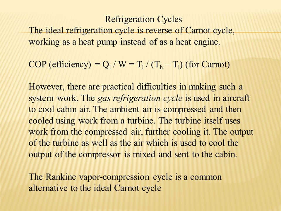 Refrigeration Cycles The ideal refrigeration cycle is reverse of Carnot cycle, working as a heat pump instead of as a heat engine.