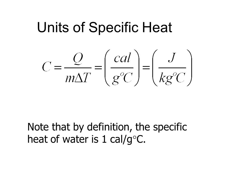 Units of Specific Heat Note that by definition, the specific heat of water is 1 cal/gC.