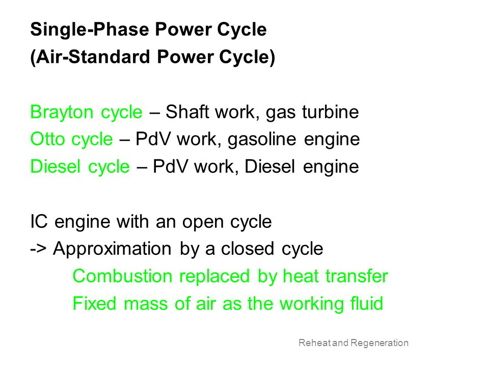 Single-Phase Power Cycle (Air-Standard Power Cycle) Brayton cycle – Shaft work, gas turbine Otto cycle – PdV work, gasoline engine Diesel cycle – PdV work, Diesel engine IC engine with an open cycle -> Approximation by a closed cycle Combustion replaced by heat transfer Fixed mass of air as the working fluid