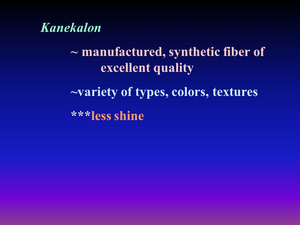 Kanekalon ~ manufactured, synthetic fiber of excellent quality. ~variety of types, colors, textures.