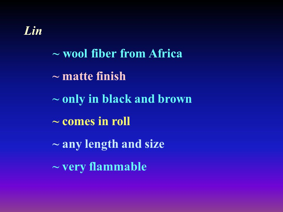 Lin ~ wool fiber from Africa. ~ matte finish. ~ only in black and brown. ~ comes in roll. ~ any length and size.
