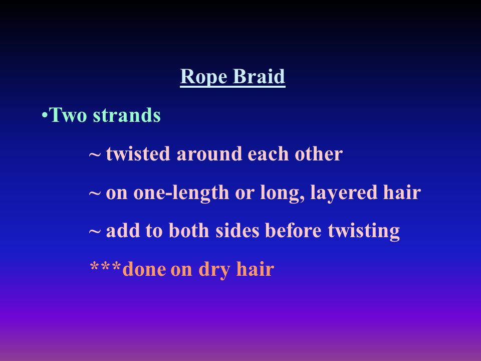 Rope Braid Two strands. ~ twisted around each other. ~ on one-length or long, layered hair. ~ add to both sides before twisting.