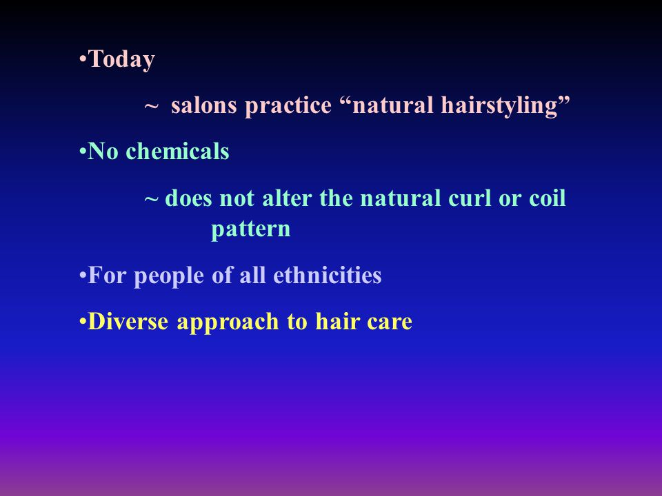 Today ~ salons practice natural hairstyling No chemicals. ~ does not alter the natural curl or coil pattern.