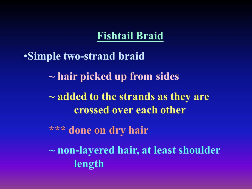 Fishtail Braid Simple two-strand braid. ~ hair picked up from sides. ~ added to the strands as they are crossed over each other.