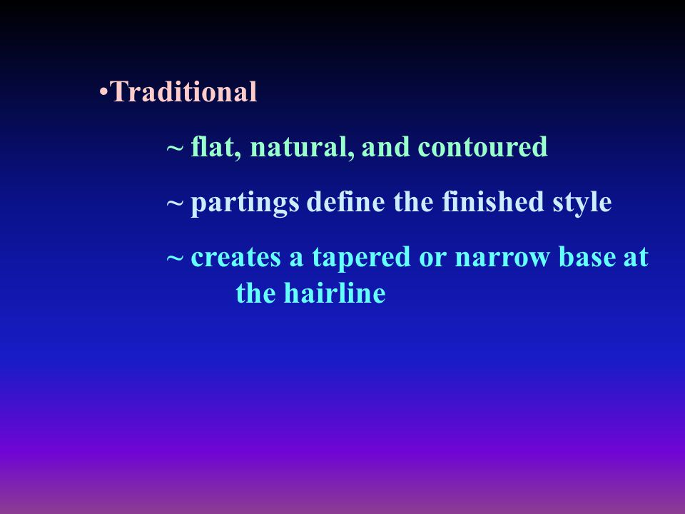 Traditional ~ flat, natural, and contoured. ~ partings define the finished style.