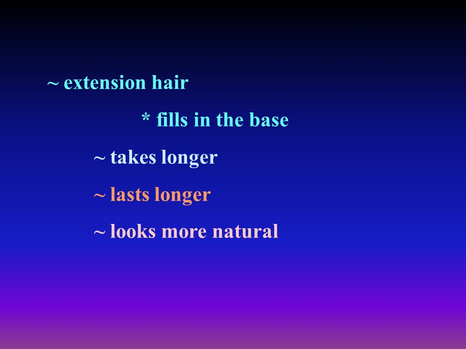 ~ extension hair * fills in the base ~ takes longer ~ lasts longer ~ looks more natural