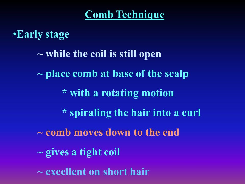 Comb Technique Early stage. ~ while the coil is still open. ~ place comb at base of the scalp. * with a rotating motion.