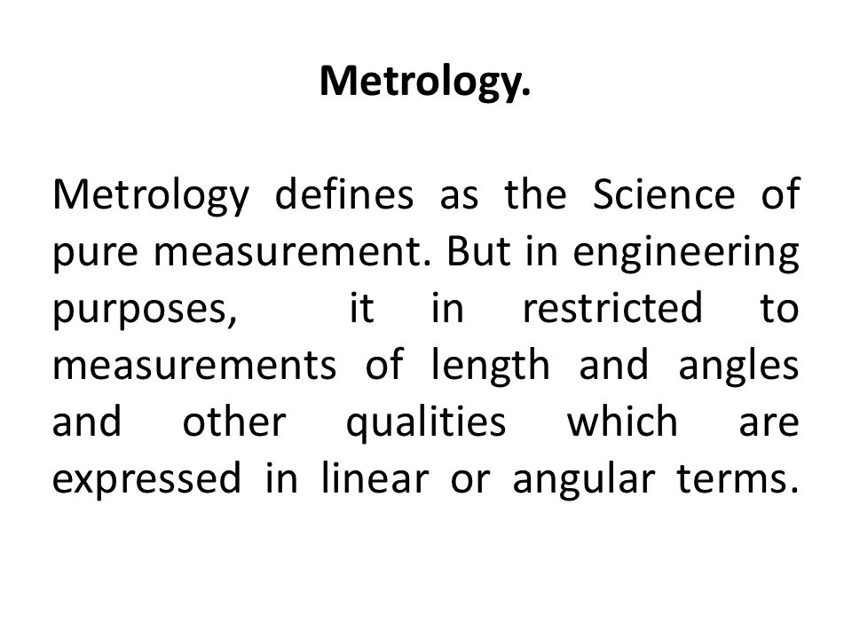 Metrology. Metrology defines as the Science of pure measurement