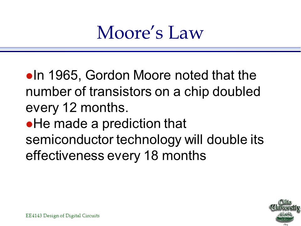 Moore's Law In 1965, Gordon Moore noted that the number of transistors on a chip doubled every 12 months.