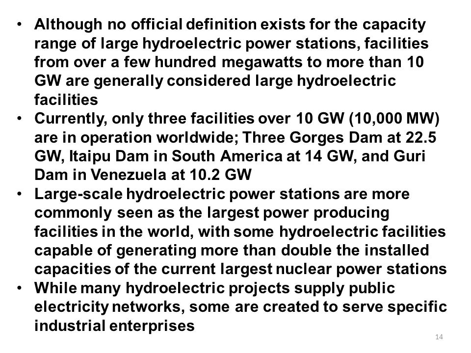 Although no official definition exists for the capacity range of large hydroelectric power stations, facilities from over a few hundred megawatts to more than 10 GW are generally considered large hydroelectric facilities