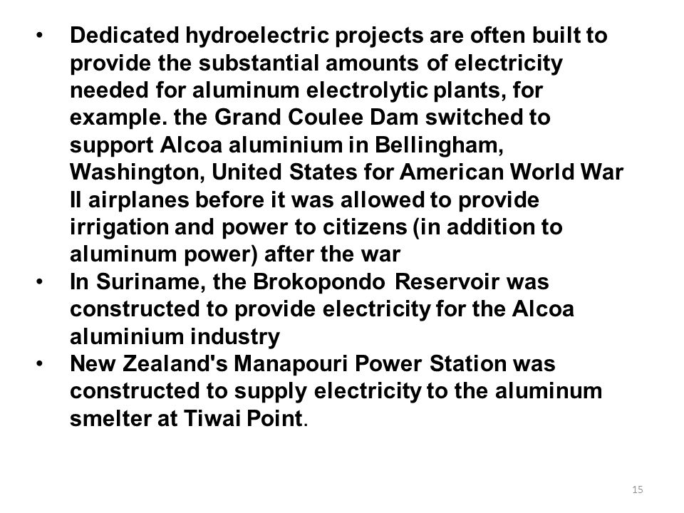 Dedicated hydroelectric projects are often built to provide the substantial amounts of electricity needed for aluminum electrolytic plants, for example. the Grand Coulee Dam switched to support Alcoa aluminium in Bellingham, Washington, United States for American World War II airplanes before it was allowed to provide irrigation and power to citizens (in addition to aluminum power) after the war