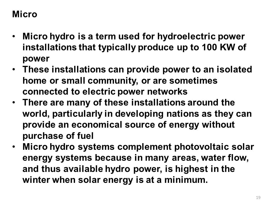 Micro Micro hydro is a term used for hydroelectric power installations that typically produce up to 100 KW of power.