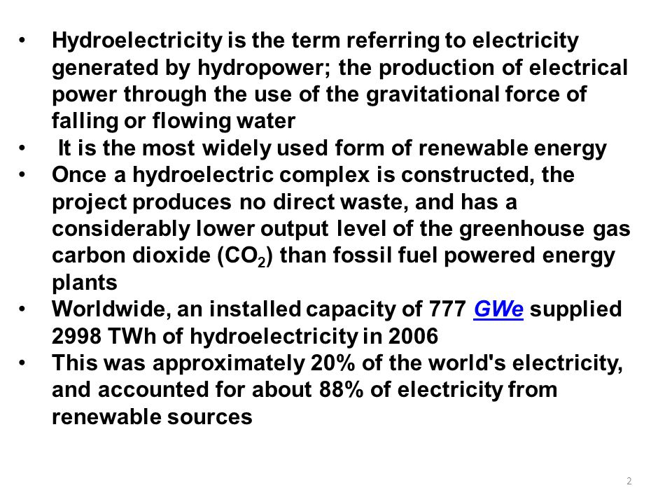 Hydroelectricity is the term referring to electricity generated by hydropower; the production of electrical power through the use of the gravitational force of falling or flowing water