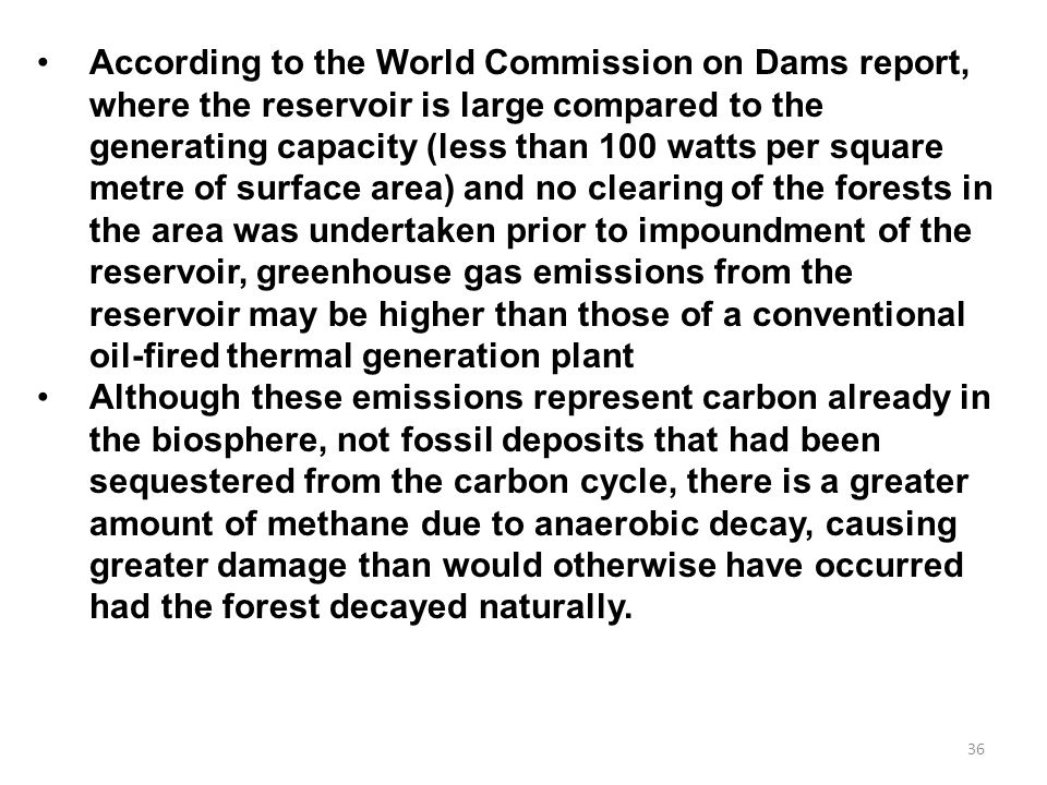According to the World Commission on Dams report, where the reservoir is large compared to the generating capacity (less than 100 watts per square metre of surface area) and no clearing of the forests in the area was undertaken prior to impoundment of the reservoir, greenhouse gas emissions from the reservoir may be higher than those of a conventional oil-fired thermal generation plant