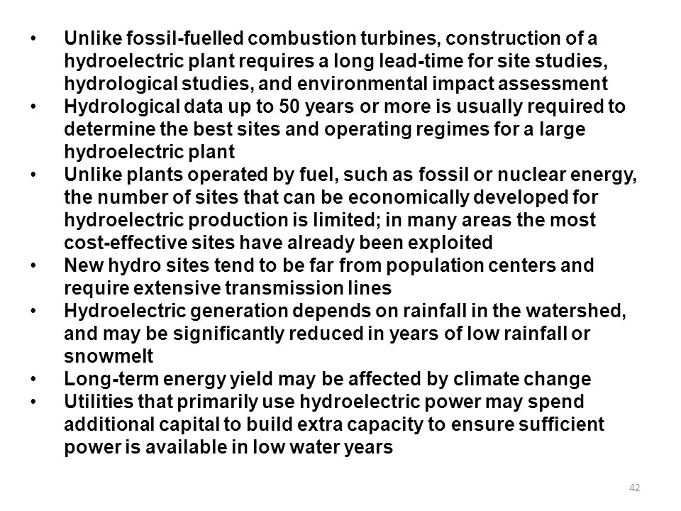 Unlike fossil-fuelled combustion turbines, construction of a hydroelectric plant requires a long lead-time for site studies, hydrological studies, and environmental impact assessment
