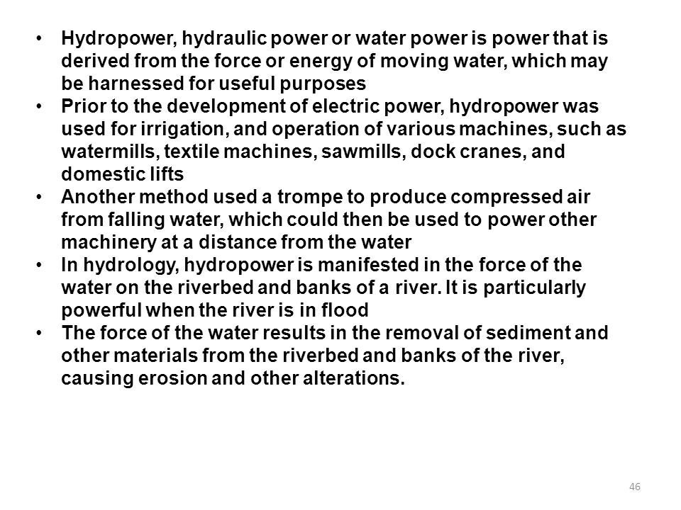 Hydropower, hydraulic power or water power is power that is derived from the force or energy of moving water, which may be harnessed for useful purposes
