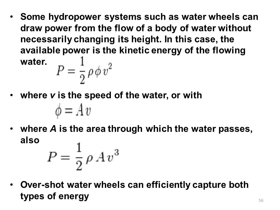 Some hydropower systems such as water wheels can draw power from the flow of a body of water without necessarily changing its height. In this case, the available power is the kinetic energy of the flowing water.