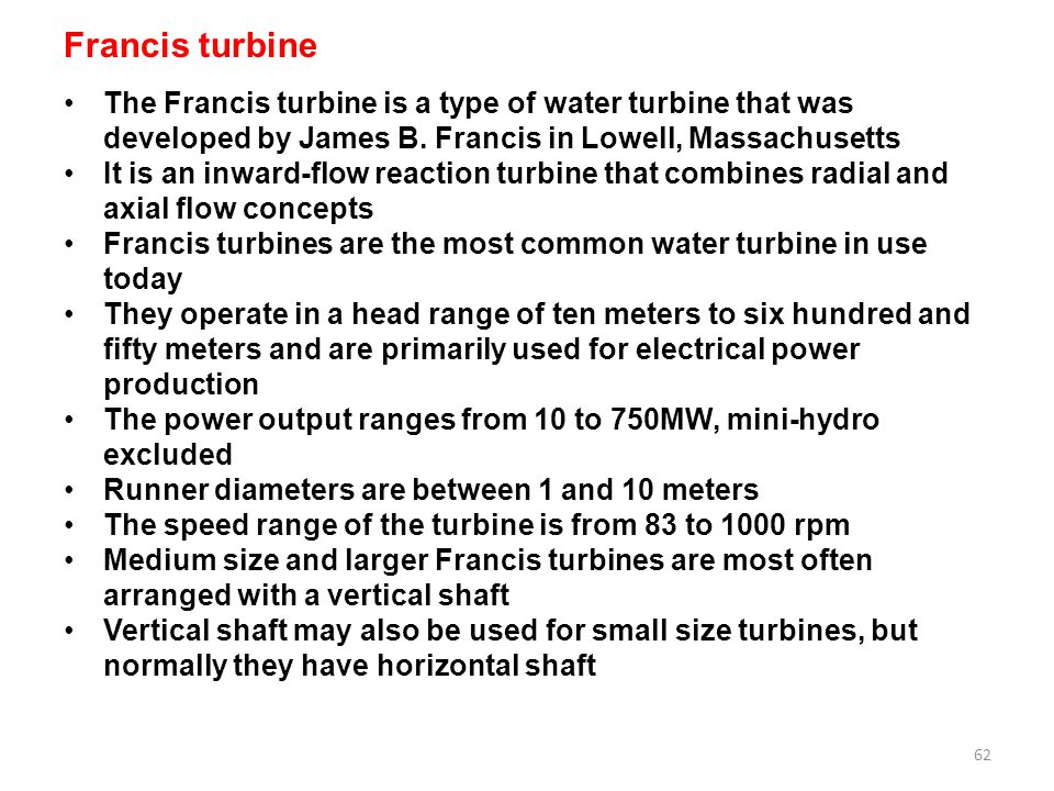 Francis turbine The Francis turbine is a type of water turbine that was developed by James B. Francis in Lowell, Massachusetts.