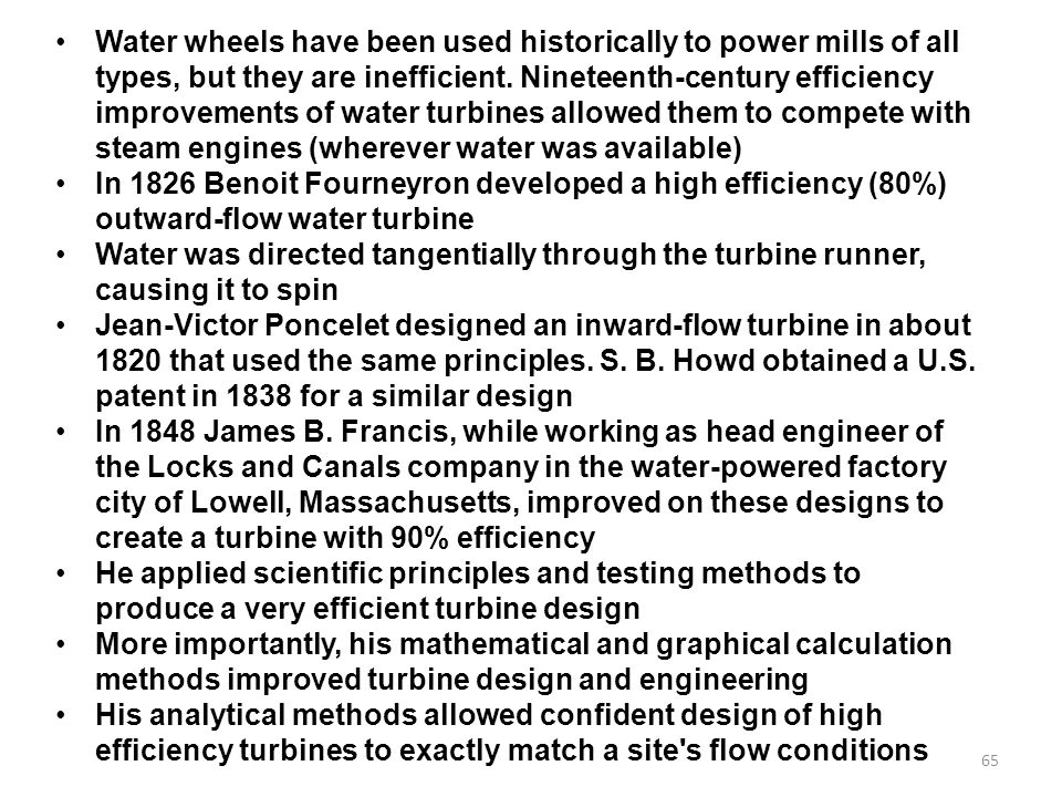 Water wheels have been used historically to power mills of all types, but they are inefficient. Nineteenth-century efficiency improvements of water turbines allowed them to compete with steam engines (wherever water was available)