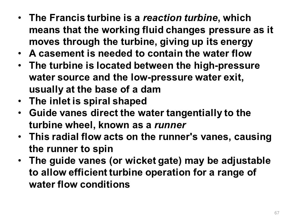 The Francis turbine is a reaction turbine, which means that the working fluid changes pressure as it moves through the turbine, giving up its energy