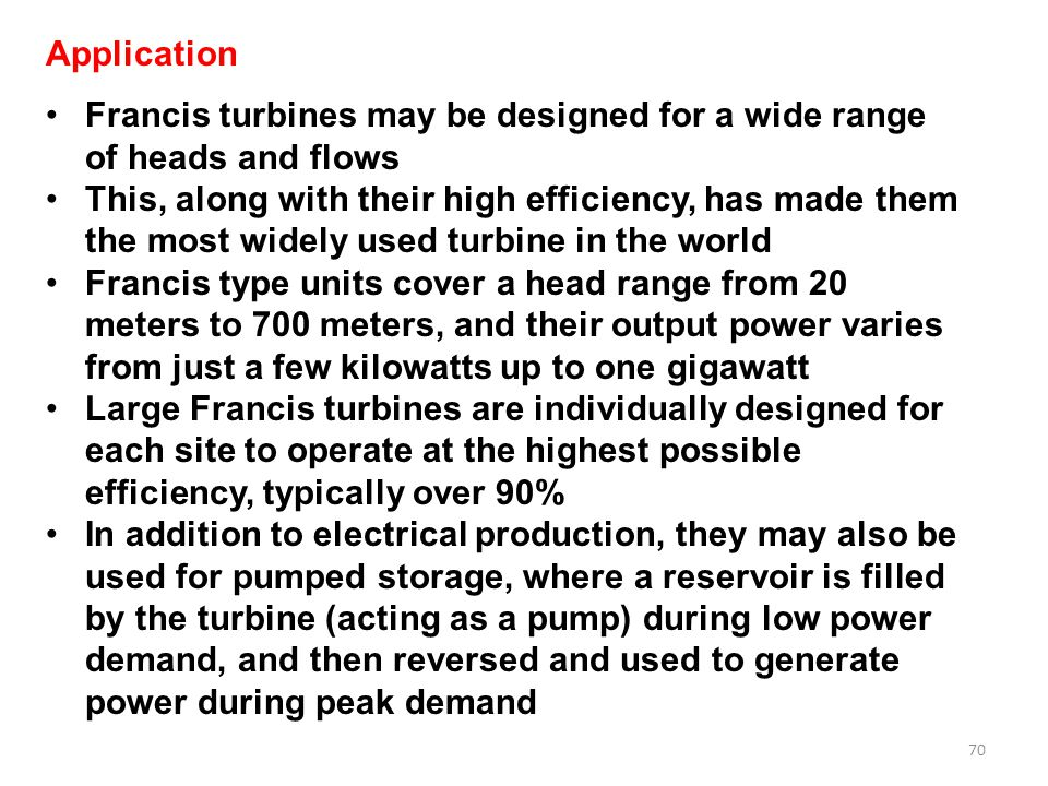 Application Francis turbines may be designed for a wide range of heads and flows.