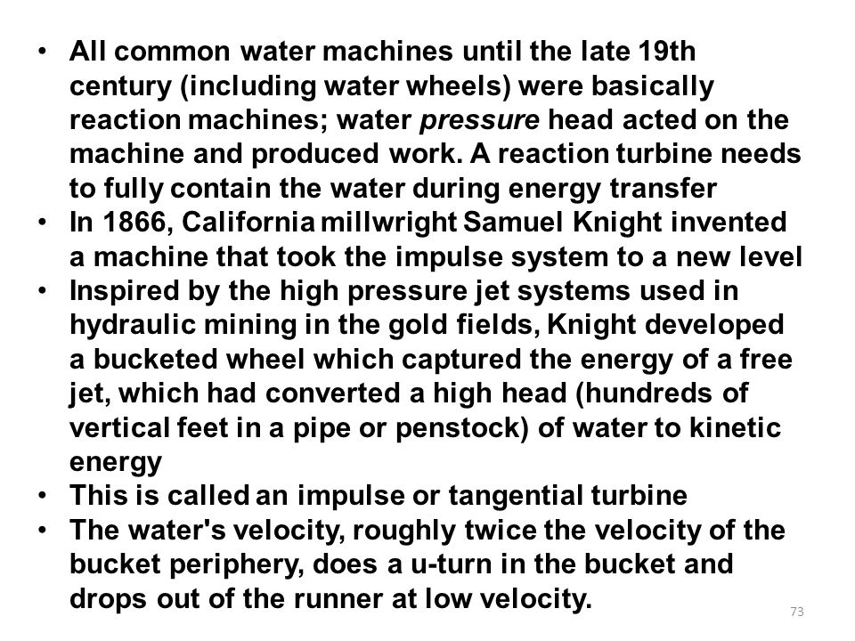All common water machines until the late 19th century (including water wheels) were basically reaction machines; water pressure head acted on the machine and produced work. A reaction turbine needs to fully contain the water during energy transfer