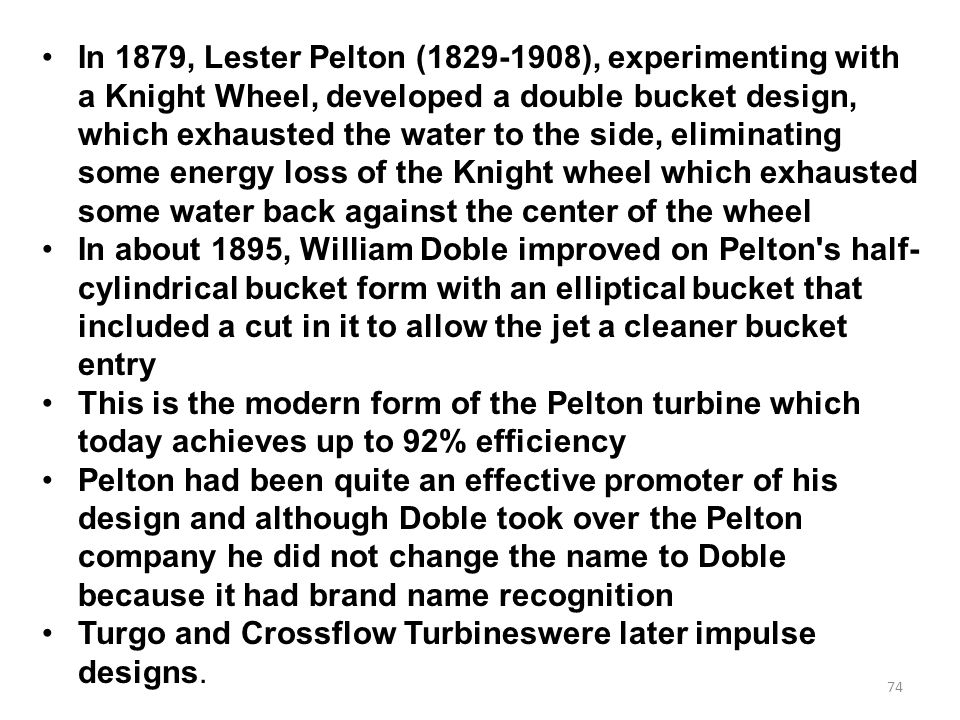 In 1879, Lester Pelton (1829-1908), experimenting with a Knight Wheel, developed a double bucket design, which exhausted the water to the side, eliminating some energy loss of the Knight wheel which exhausted some water back against the center of the wheel