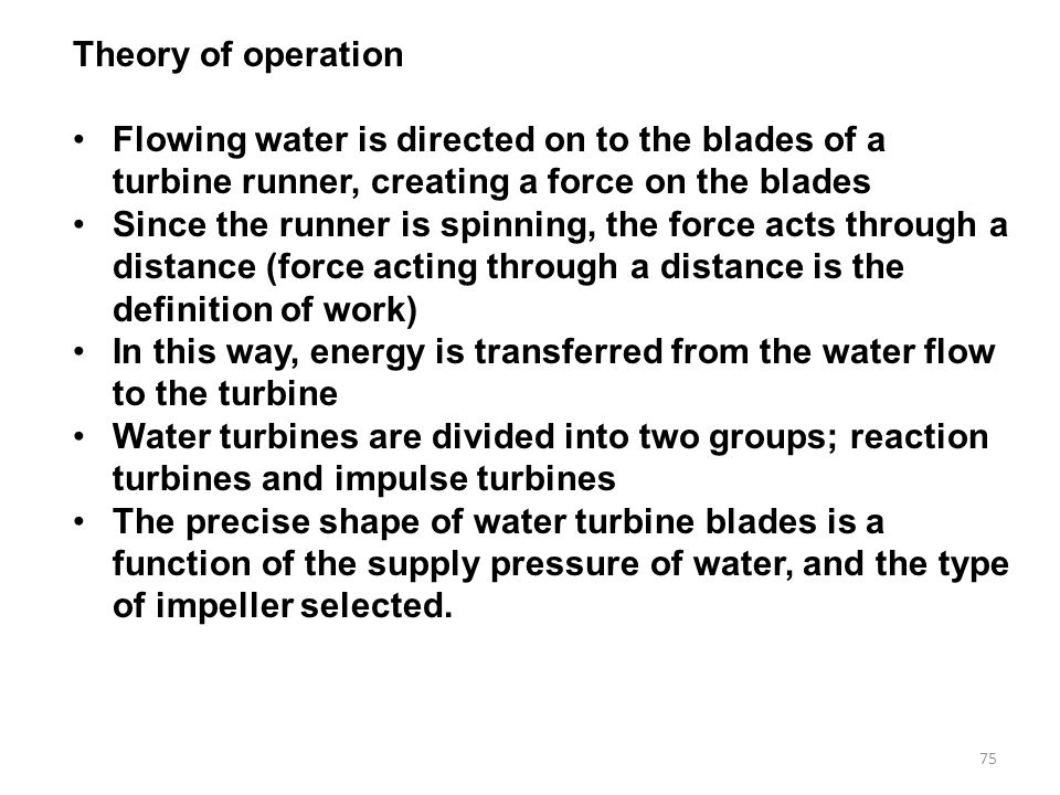 Theory of operation Flowing water is directed on to the blades of a turbine runner, creating a force on the blades.