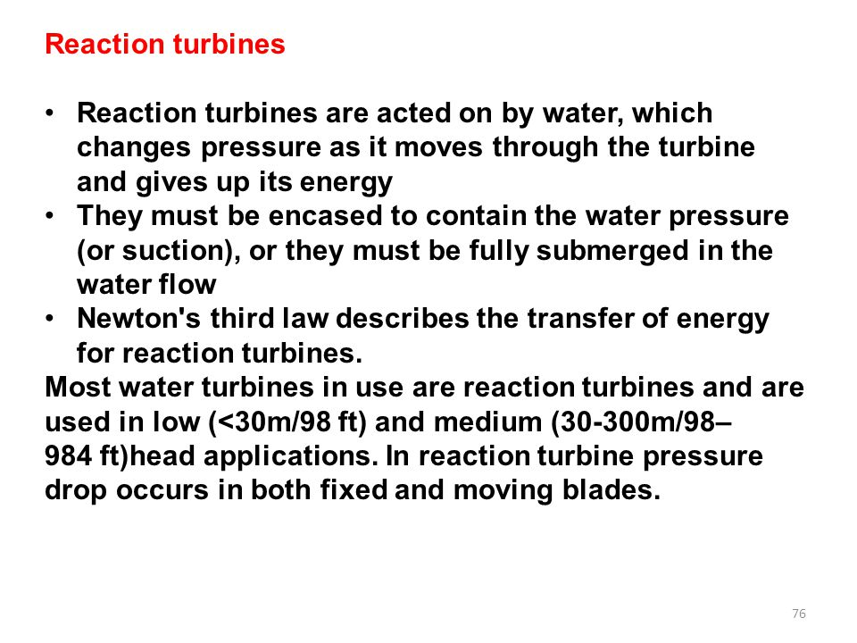 Reaction turbines Reaction turbines are acted on by water, which changes pressure as it moves through the turbine and gives up its energy.