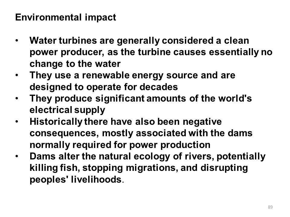 Environmental impact Water turbines are generally considered a clean power producer, as the turbine causes essentially no change to the water.