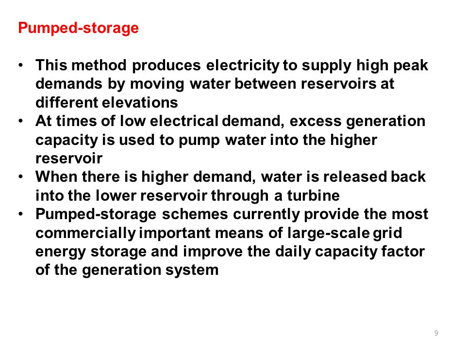 Pumped-storage This method produces electricity to supply high peak demands by moving water between reservoirs at different elevations.