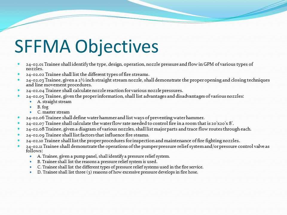 SFFMA Objectives 24-02.01 Trainee shall identify the type, design, operation, nozzle pressure and flow in GPM of various types of nozzles.