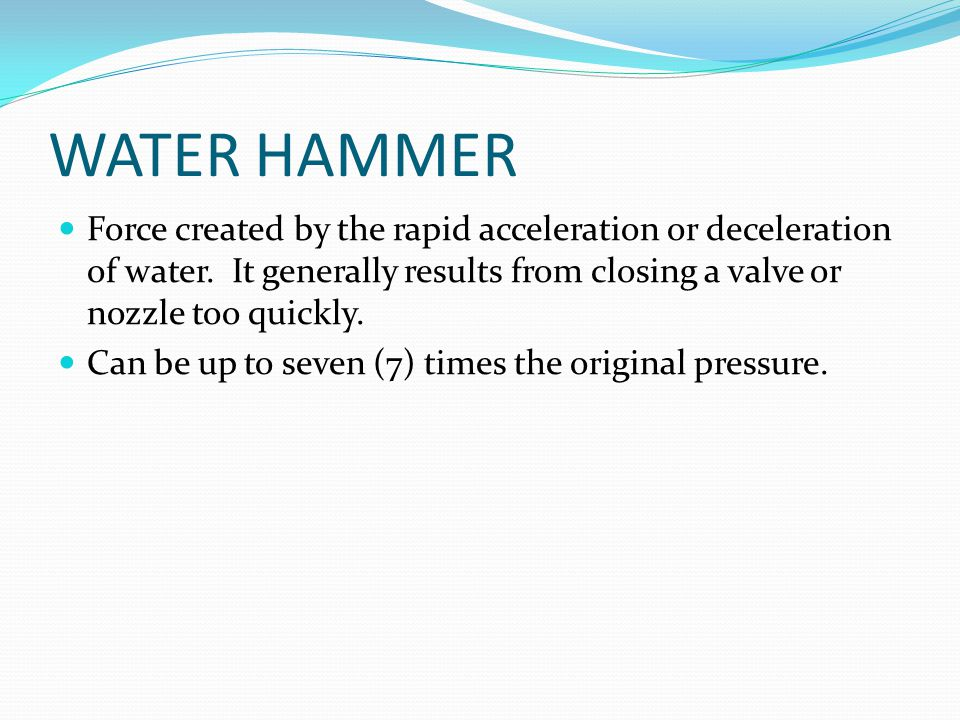 WATER HAMMER Force created by the rapid acceleration or deceleration of water. It generally results from closing a valve or nozzle too quickly.