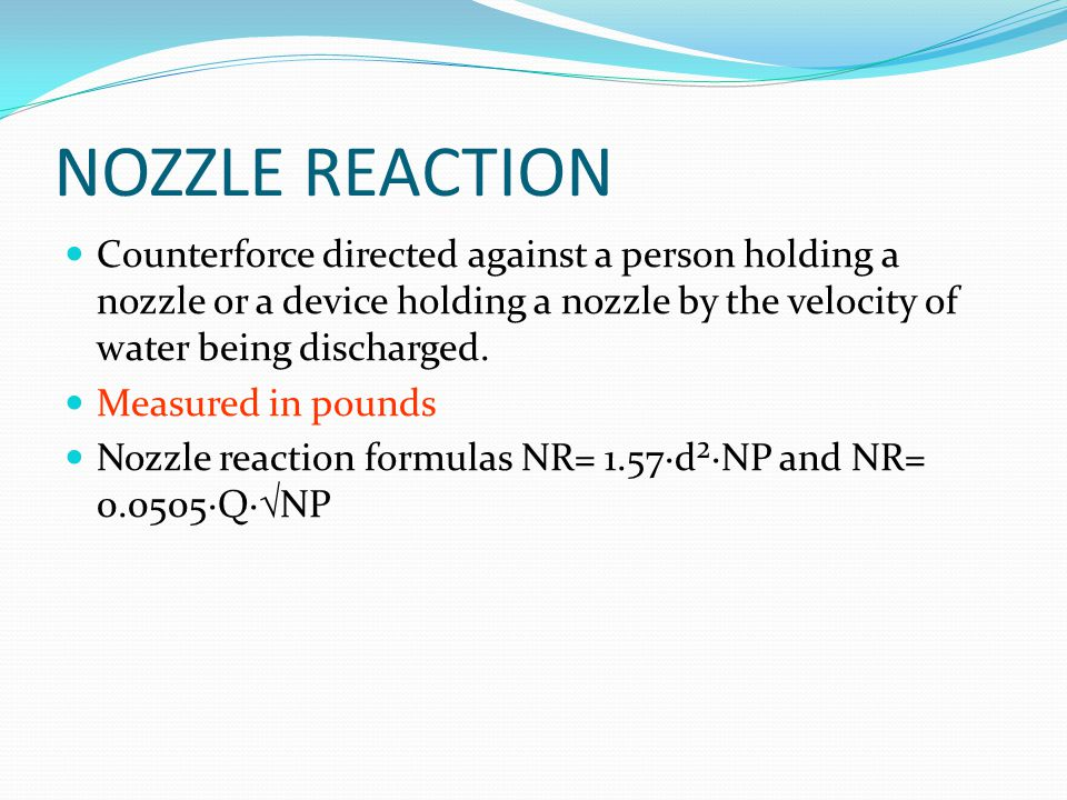 NOZZLE REACTION Counterforce directed against a person holding a nozzle or a device holding a nozzle by the velocity of water being discharged.